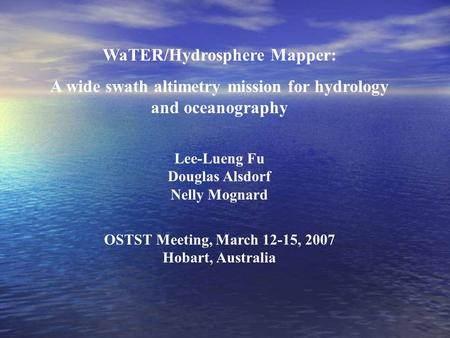 WaTER/Hydrosphere Mapper: A wide swath altimetry mission for hydrology and oceanography Lee-Lueng Fu Douglas Alsdorf Nelly Mognard OSTST Meeting, March.