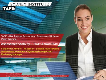 TAFE NSW Teacher Advisory and Assessment Scheme Policy Training Assessment Activity – TAA1 Action Plan Suitable for Advisor / Assessor – ( Institute Representative.