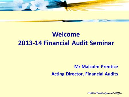 Welcome 2013-14 Financial Audit Seminar Mr Malcolm Prentice Acting Director, Financial Audits.
