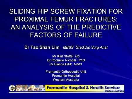 SLIDING HIP SCREW FIXATION FOR PROXIMAL FEMUR FRACTURES: AN ANALYSIS OF THE PREDICTIVE FACTORS OF FAILURE Dr Tao Shan Lim MBBS Grad Dip Surg Anat Mr Karl.