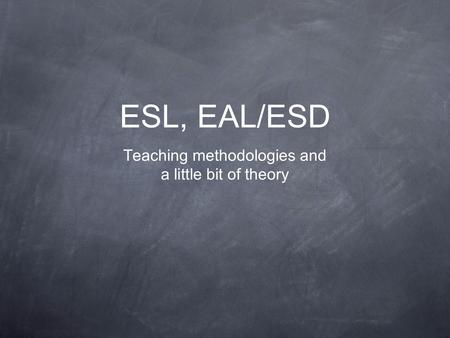 ESL, EAL/ESD Teaching methodologies and a little bit of theory.