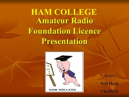 Amateur Radio Foundation Licence Presentation Neil Husk VK6BDO HAM COLLEGE Produced by.