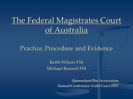 The Federal Magistrates Court of Australia Practice, Procedure and Evidence Keith Wilson FM Michael Burnett FM Queensland Bar Association Annual Conference-