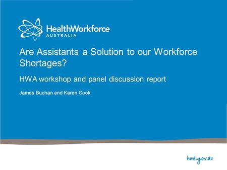 Are Assistants a Solution to our Workforce Shortages? HWA workshop and panel discussion report James Buchan and Karen Cook.