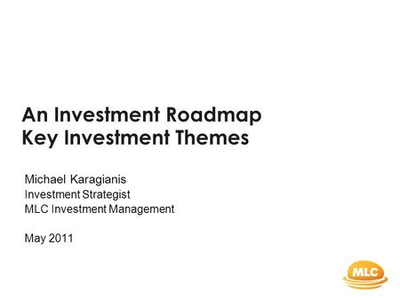 An Investment Roadmap Key Investment Themes Michael Karagianis Investment Strategist MLC Investment Management May 2011.