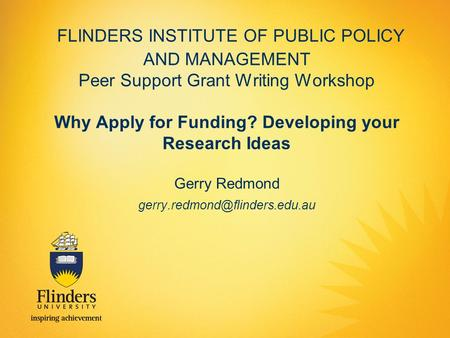 FLINDERS INSTITUTE OF PUBLIC POLICY AND MANAGEMENT Peer Support Grant Writing Workshop Why Apply for Funding? Developing your Research Ideas Gerry Redmond.