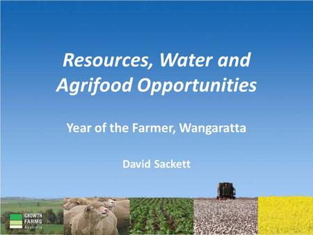 Resources, Water and Agrifood Opportunities Year of the Farmer, Wangaratta David Sackett.