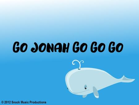 © 2012 Snack Music Productions. God told Jonah to go to Nineveh He didn't want to go, it was so far He really wasn't all that keen, The people were so.
