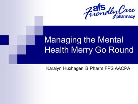 Managing the Mental Health Merry Go Round Karalyn Huxhagen B Pharm FPS AACPA.