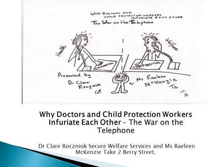 Why Doctors and Child Protection Workers Infuriate Each Other – The War on the Telephone Dr Clare Roczniok Secure Welfare Services and Ms Raeleen McKenzie.