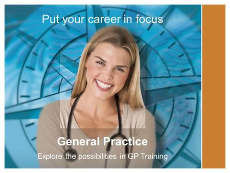 Put your career in focus General Practice Explore the possibilities in GP Training.