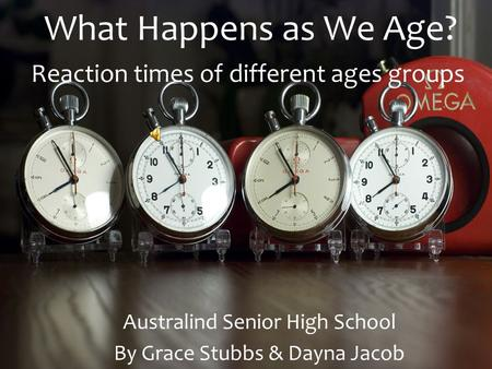 What Happens as We Age? Australind Senior High School By Grace Stubbs & Dayna Jacob Reaction times of different ages groups.