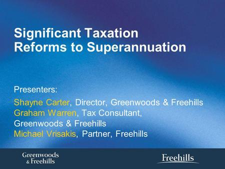 Significant Taxation Reforms to Superannuation Presenters: Shayne Carter, Director, Greenwoods & Freehills Graham Warren, Tax Consultant, Greenwoods &