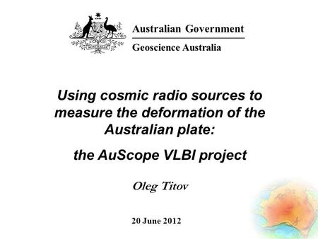 Using cosmic radio sources to measure the deformation of the Australian plate: the AuScope VLBI project Oleg Titov Australian Government Geoscience Australia.