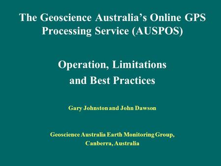 The Geoscience Australia's Online GPS Processing Service (AUSPOS) Operation, Limitations and Best Practices Gary Johnston and John Dawson Geoscience Australia.