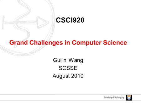 CSCI920 Grand Challenges in Computer Science Guilin Wang SCSSE August 2010.
