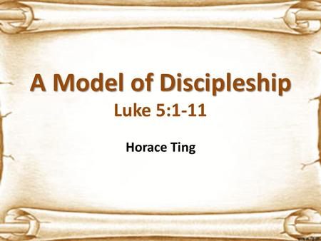 A Model of Discipleship A Model of Discipleship Luke 5:1-11 Horace Ting.
