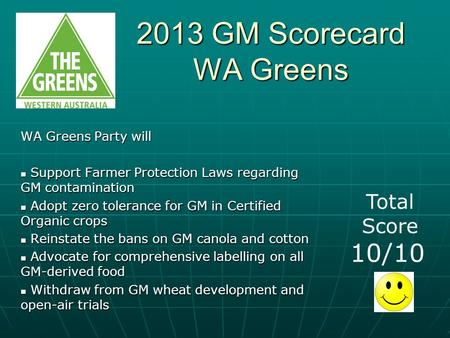 2013 GM Scorecard WA Greens WA Greens Party will Support Farmer Protection Laws regarding GM contamination Support Farmer Protection Laws regarding GM.