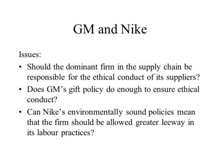 GM and Nike Issues: Should the dominant firm in the supply chain be responsible for the ethical conduct of its suppliers? Does GM's gift policy do enough.