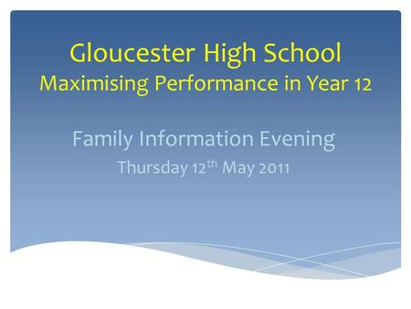 Gloucester High School Maximising Performance in Year 12 Family Information Evening Thursday 12 th May 2011.