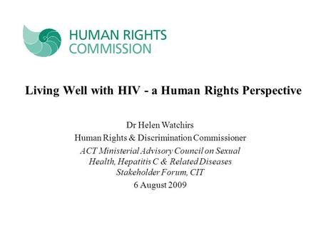 Living Well with HIV - a Human Rights Perspective Dr Helen Watchirs Human Rights & Discrimination Commissioner ACT Ministerial Advisory Council on Sexual.