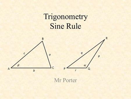Trigonometry Sine Rule Mr Porter A B C a c b PQ R p q r.