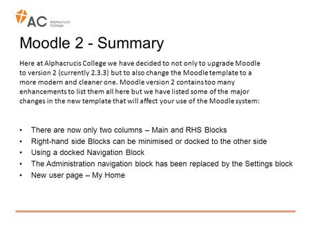 Moodle 2 - Summary There are now only two columns – Main and RHS Blocks Right-hand side Blocks can be minimised or docked to the other side Using a docked.