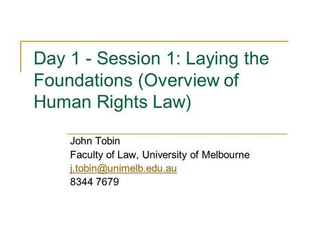 Day 1 - Session 1: Laying the Foundations (Overview of Human Rights Law) John Tobin Faculty of Law, University of Melbourne 8344.