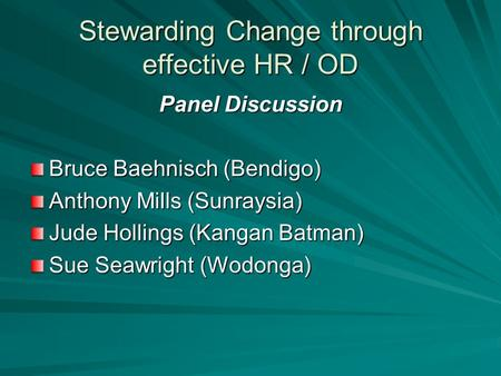 Stewarding Change through effective HR / OD Panel Discussion Bruce Baehnisch (Bendigo) Anthony Mills (Sunraysia) Jude Hollings (Kangan Batman) Sue Seawright.