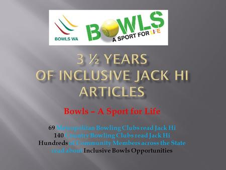 Bowls – A Sport for Life 69 Metropolitan Bowling Clubs read Jack Hi 140 Country Bowling Clubs read Jack Hi Hundreds of Community Members across the State.