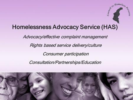 Homelessness Advocacy Service (HAS) Advocacy/effective complaint management Rights based service delivery/culture Consumer participation Consultation/Partnerships/Education.