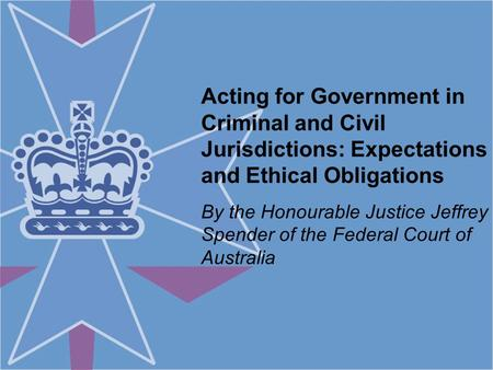 Acting for Government in Criminal and Civil Jurisdictions: Expectations and Ethical Obligations By the Honourable Justice Jeffrey Spender of the Federal.