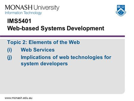 Www.monash.edu.au IMS5401 Web-based Systems Development Topic 2: Elements of the Web (i)Web Services (j)Implications of web technologies for system developers.