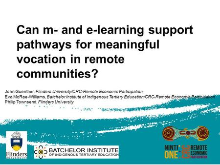 Can m- and e-learning support pathways for meaningful vocation in remote communities? John Guenther, Flinders University/CRC-Remote Economic Participation.