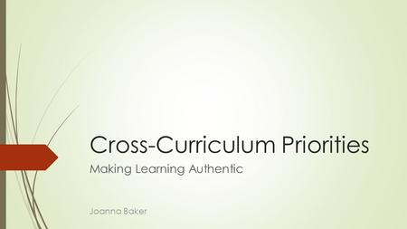 Cross-Curriculum Priorities Making Learning Authentic Joanna Baker.