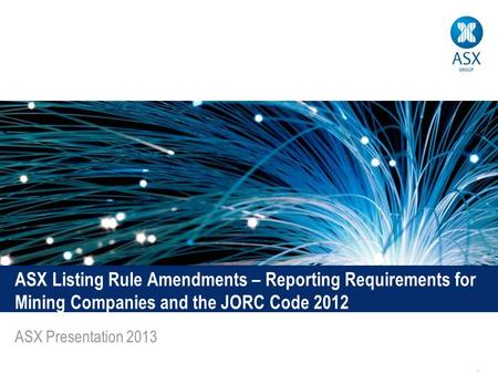 1 ASX Listing Rule Amendments – Reporting Requirements for Mining Companies and the JORC Code 2012 ASX Presentation 2013.