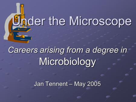 Under the Microscope Careers arising from a degree in Microbiology Jan Tennent – May 2005.