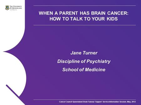 Cancer Council Queensland Brain Tumour Support Service Information Session. May, 2012 WHEN A PARENT HAS BRAIN CANCER: HOW TO TALK TO YOUR KIDS Jane Turner.