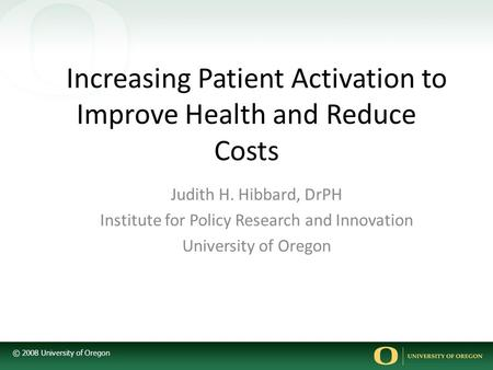 © 2008 University of Oregon Increasing Patient Activation to Improve Health and Reduce Costs Judith H. Hibbard, DrPH Institute for Policy Research and.