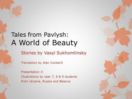 Tales from Pavlysh: A World of Beauty Stories by Vasyl Sukhomlinsky Translation by Alan Cockerill Presentation 3: Illustrations by year 7, 8 & 9 students.