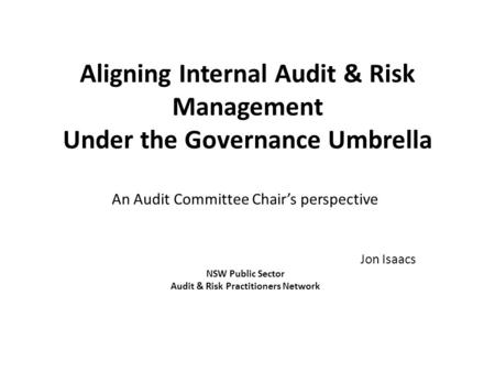 Aligning Internal Audit & Risk Management Under the Governance Umbrella An Audit Committee Chair's perspective Jon Isaacs NSW Public Sector Audit & Risk.