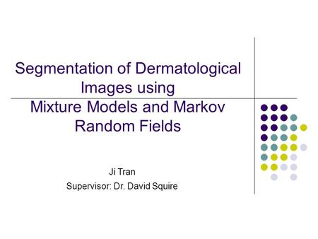 Segmentation of Dermatological Images using Mixture Models and Markov Random Fields Ji Tran Supervisor: Dr. David Squire.
