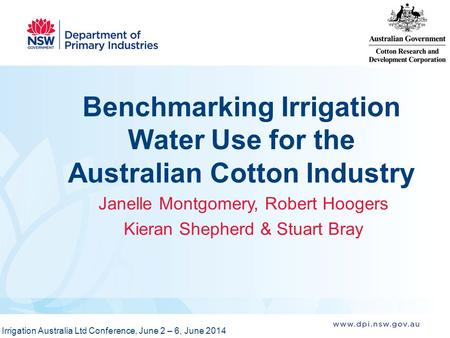 Benchmarking Irrigation Water Use for the Australian Cotton Industry Janelle Montgomery, Robert Hoogers Kieran Shepherd & Stuart Bray Irrigation Australia.