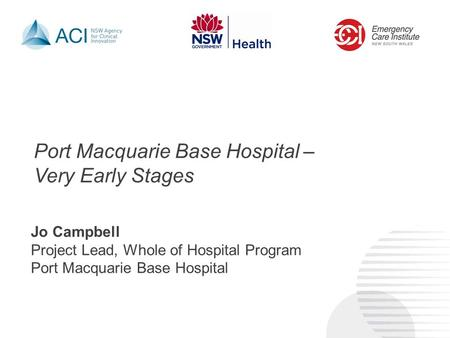 Port Macquarie Base Hospital – Very Early Stages Jo Campbell Project Lead, Whole of Hospital Program Port Macquarie Base Hospital.