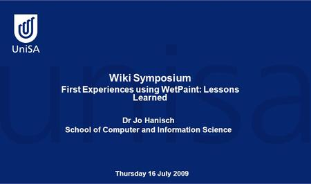 Wiki Symposium First Experiences using WetPaint: Lessons Learned Dr Jo Hanisch School of Computer and Information Science Thursday 16 July 2009.