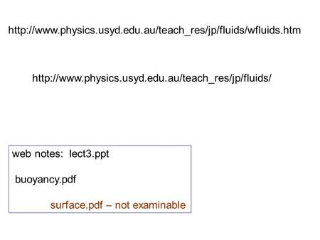Http://www.physics.usyd.edu.au/teach_res/jp/fluids/wfluids.htm http://www.physics.usyd.edu.au/teach_res/jp/fluids/ web notes: lect3.ppt buoyancy.pdf surface.pdf.