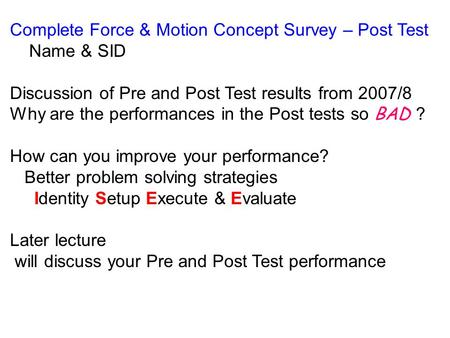 Complete Force & Motion Concept Survey – Post Test Name & SID Discussion of Pre and Post Test results from 2007/8 Why are the performances in the Post.