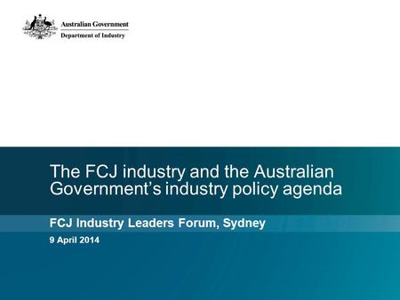 The FCJ industry and the Australian Government's industry policy agenda FCJ Industry Leaders Forum, Sydney 9 April 2014.