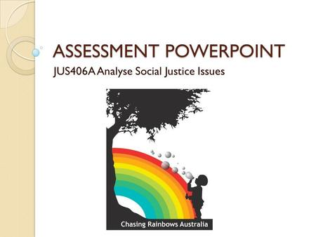 ASSESSMENT POWERPOINT JUS406A Analyse Social Justice Issues.