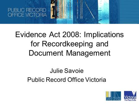 Evidence Act 2008: Implications for Recordkeeping and Document Management Julie Savoie Public Record Office Victoria.
